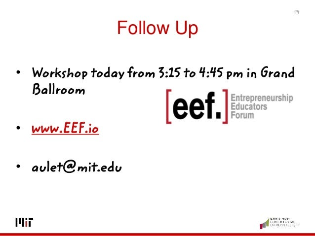 Follow Up • Workshop today from 3:15 to 4:45 pm in Grand Ballroom • www.EEF.io • aulet@mit.edu 44