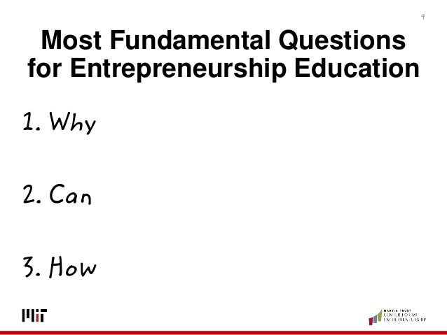 Most Fundamental Questions for Entrepreneurship Education 1. Why 2. Can 3. How 9