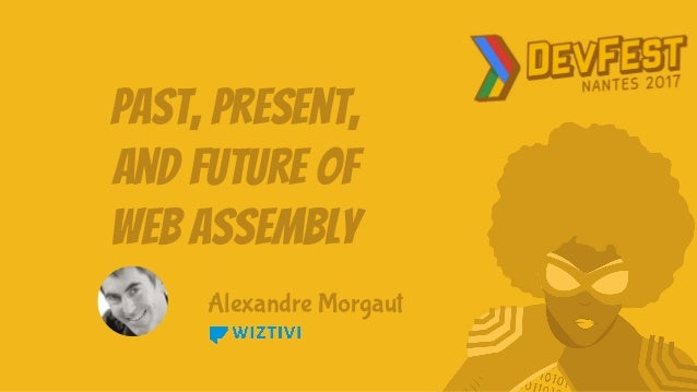 Past, Present, and Future of Web Assembly Alexandre Morgaut