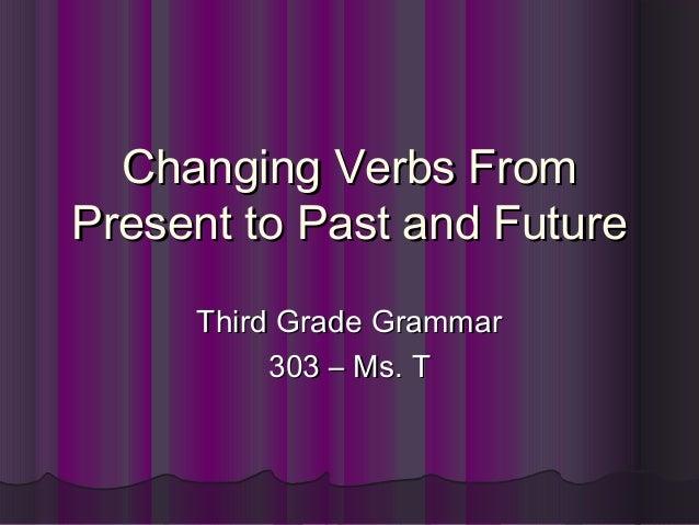 Changing Verbs FromChanging Verbs FromPresent to Past and FuturePresent to Past and FutureThird Grade GrammarThird Grade G...
