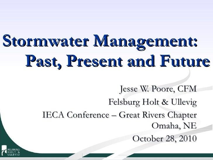 Stormwater Management:  Past, Present and Future Jesse W. Poore, CFM Felsburg Holt & Ullevig IECA Conference – Great River...