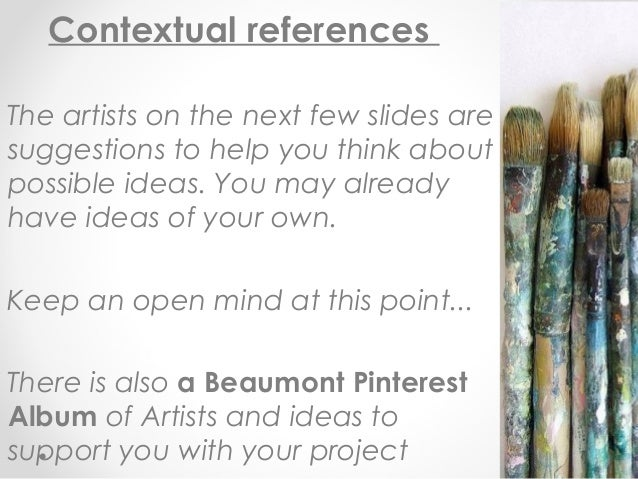 Contextual references The artists on the next few slides are suggestions to help you think about possible ideas. You may a...