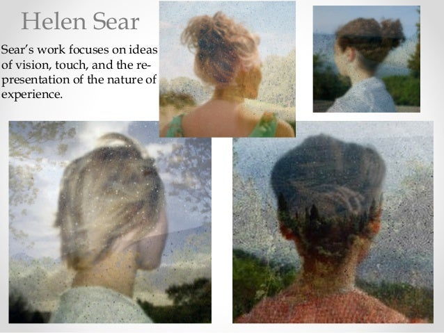 Helen Sear Sear's work focuses on ideas of vision, touch, and the re- presentation of the nature of experience.