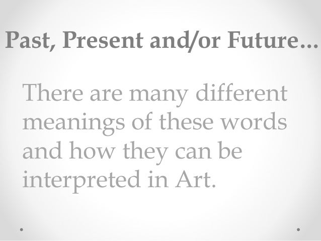 There are many different meanings of these words and how they can be interpreted in Art. Past, Present and/or Future...