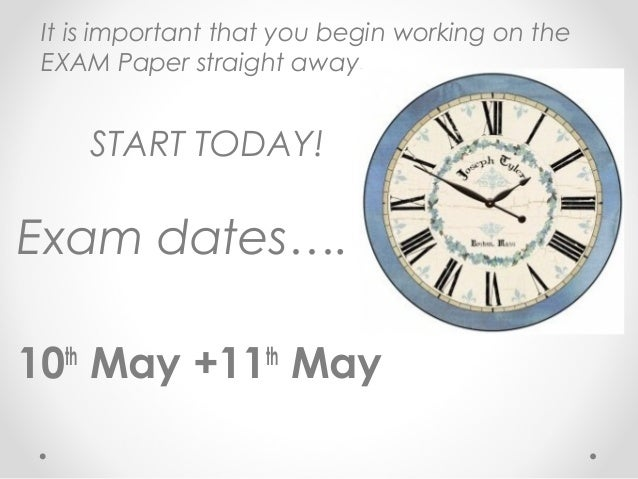 It is important that you begin working on the EXAM Paper straight away. START TODAY! Exam dates…. 10th May +11th May