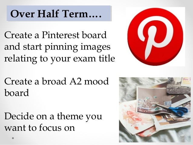 Create a Pinterest board and start pinning images relating to your exam title Create a broad A2 mood board Decide on a the...