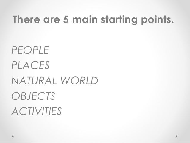 There are 5 main starting points. PEOPLE PLACES NATURAL WORLD OBJECTS ACTIVITIES
