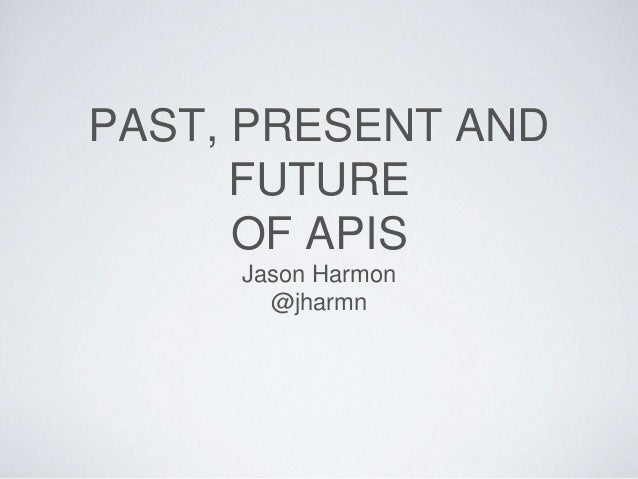 PAST, PRESENT AND FUTURE OF APIS Jason Harmon @jharmn