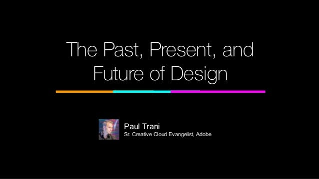 The Past, Present, and Future of Design Paul Trani Sr. Creative Cloud Evangelist, Adobe