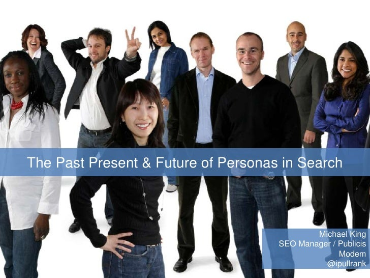 The Past Present & Future of Personas in Search<br />Michael King<br />SEO Manager / Publicis Modem<br />@ipullrank<br />