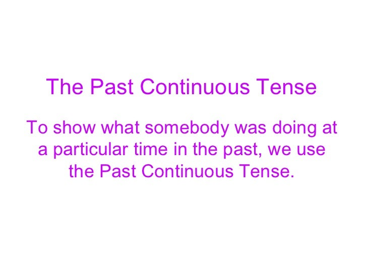 The Past Continuous TenseTo show what somebody was doing at a particular time in the past, we use     the Past Continuous ...