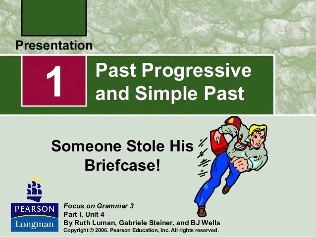 1  Past Progressive and Simple Past  Someone Stole His Briefcase! Focus on Grammar 3 Part I, Unit 4 By Ruth Luman, Gabriel...