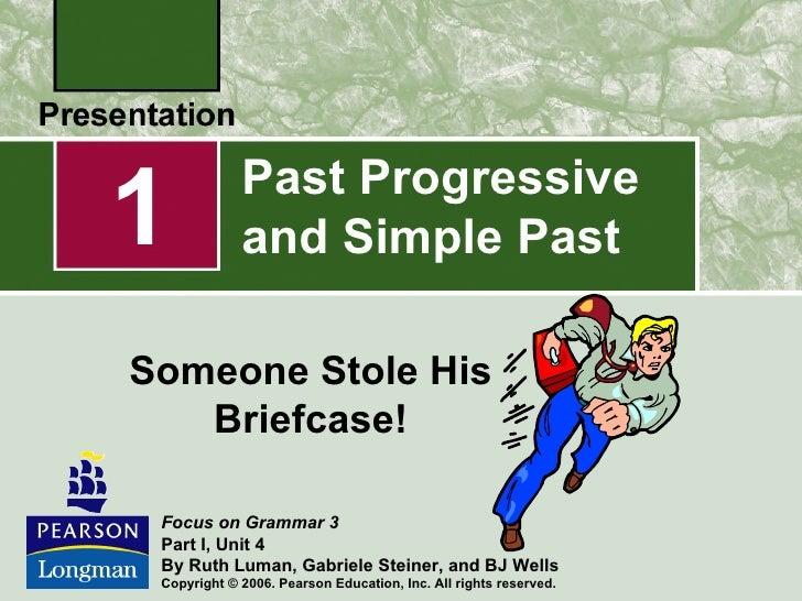 1            Past Progressive             and Simple PastSomeone Stole His   Briefcase! Focus on Grammar 3 Part I, Unit 4 ...