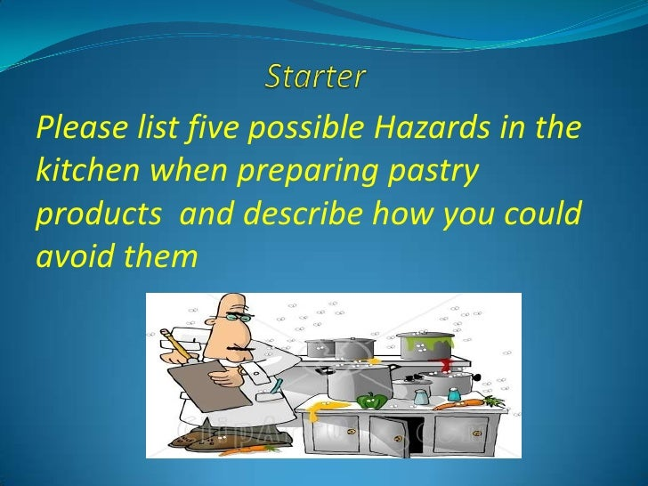 Please list five possible Hazards in thekitchen when preparing pastryproducts and describe how you couldavoid them