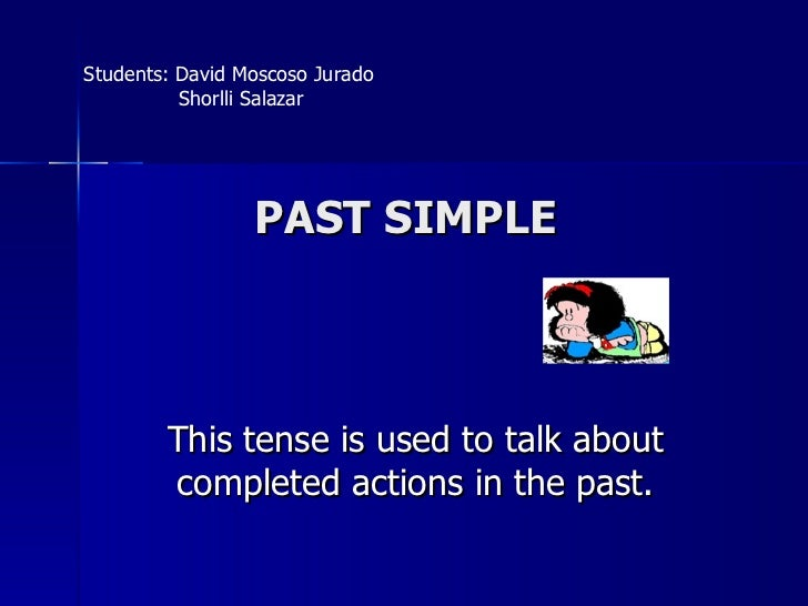 PAST SIMPLE This tense is used to talk about completed actions in the past. Students: David Moscoso Jurado Shorlli Salazar