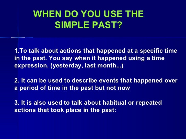 WHEN DO YOU USE THE SIMPLE PAST? 1.T o talk about actions that happened at a specific time in the past. You  say  when it ...