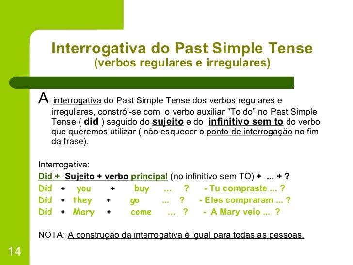 Interrogativa do Past Simple Tense (verbos regulares e irregulares) <ul><li>A  interrogativa  do Past Simple Tense dos ver...
