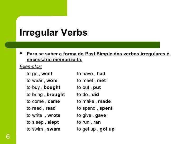 Irregular Verbs <ul><li>Para se saber  a forma do Past Simple dos verbos irregulares é necessário memorizá-la. </li></ul><...