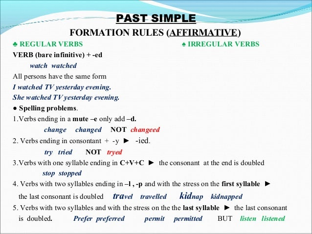 PAST SIMPLEFORMATION RULES (AFFIRMATIVE)♣ REGULAR VERBS ♠ IRREGULAR VERBSVERB (bare infinitive) + -edwatch watchedAll...