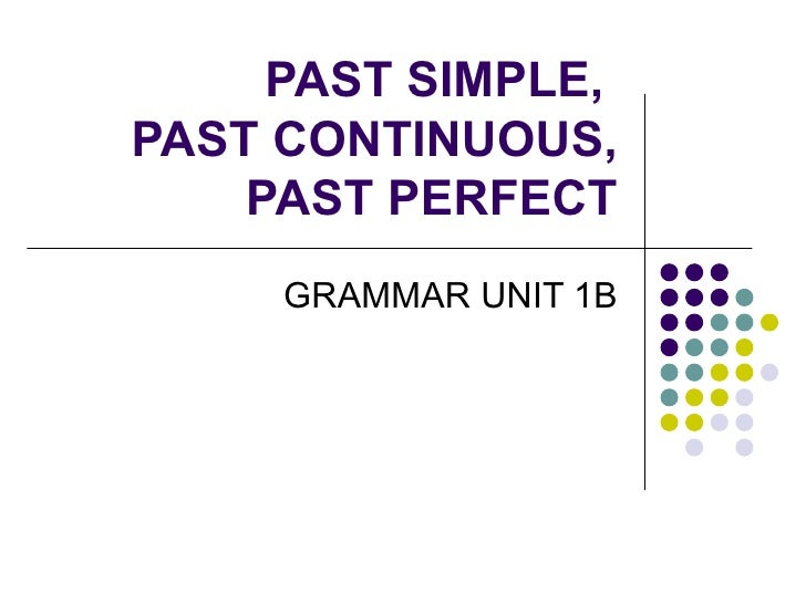 PAST SIMPLE,  PAST CONTINUOUS, PAST PERFECT GRAMMAR UNIT 1B