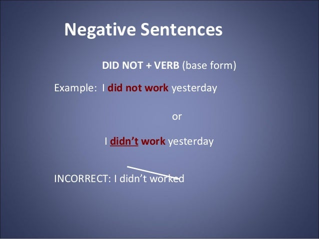 Negative Sentences DID NOT + VERB (base form) Example: I did not work yesterday or I didn't work yesterday INCORRECT: I di...