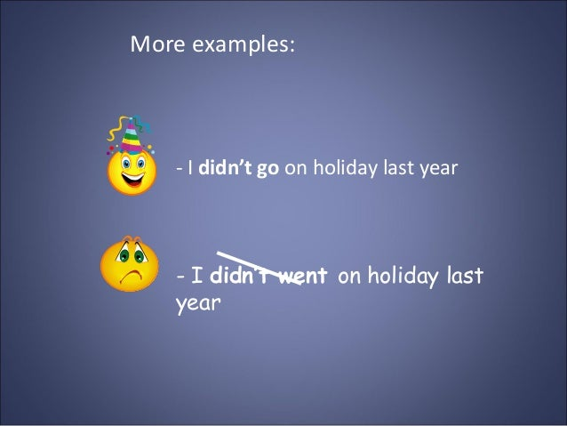 More examples: - I didn't go on holiday last year - I didn't went on holiday last year