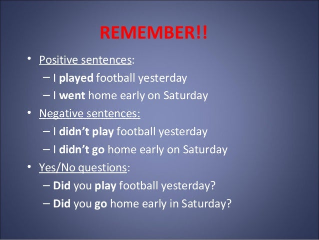 REMEMBER!! • Positive sentences: – I played football yesterday – I went home early on Saturday • Negative sentences: – I d...