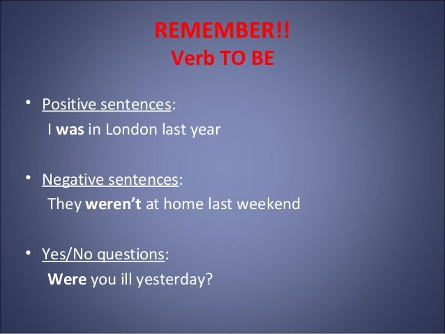 REMEMBER!! Verb TO BE • Positive sentences: I was in London last year • Negative sentences: They weren't at home last week...