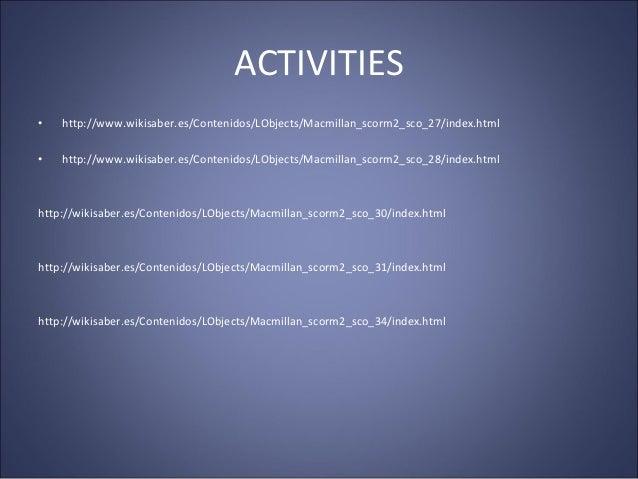 ACTIVITIES • http://www.wikisaber.es/Contenidos/LObjects/Macmillan_scorm2_sco_27/index.html • http://www.wikisaber.es/Cont...