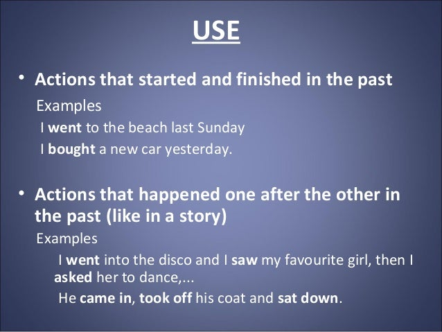 USE • Actions that started and finished in the past Examples I went to the beach last Sunday I bought a new car yesterday....