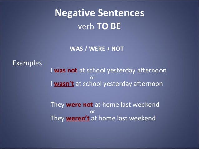 Negative Sentences verb TO BE WAS / WERE + NOT Examples I was not at school yesterday afternoon or I wasn't at school yest...