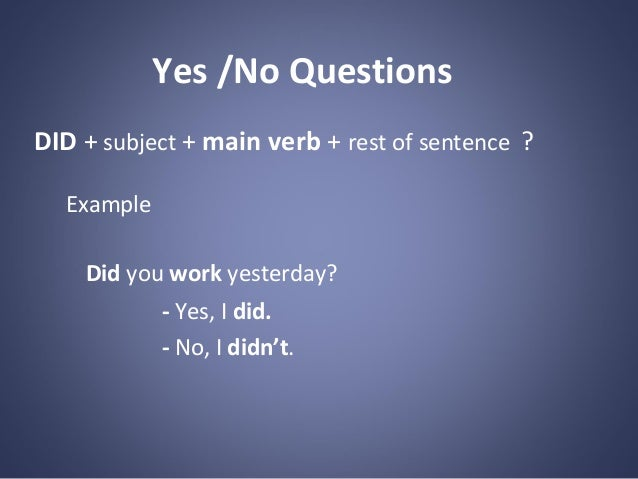 Yes /No Questions DID + subject + main verb + rest of sentence ? Example Did you work yesterday? - Yes, I did. - No, I did...