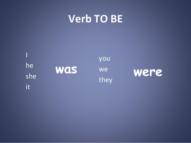Verb TO BE I he she it  was  you we they  were