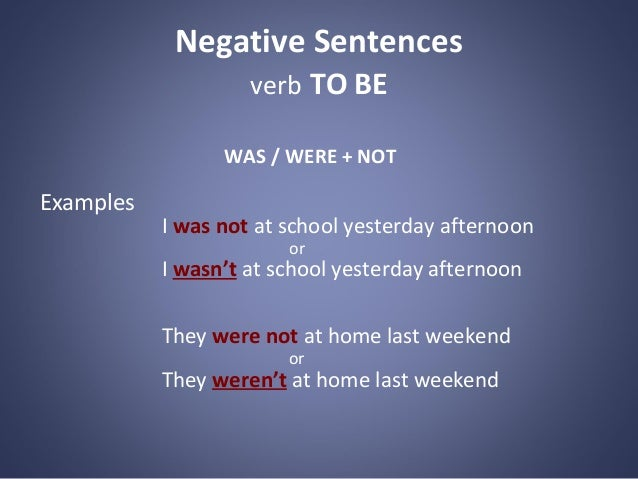 Negative Sentences verb TO BE WAS / WERE + NOT  Examples  I was not at school yesterday afternoon or  I wasn't at school y...