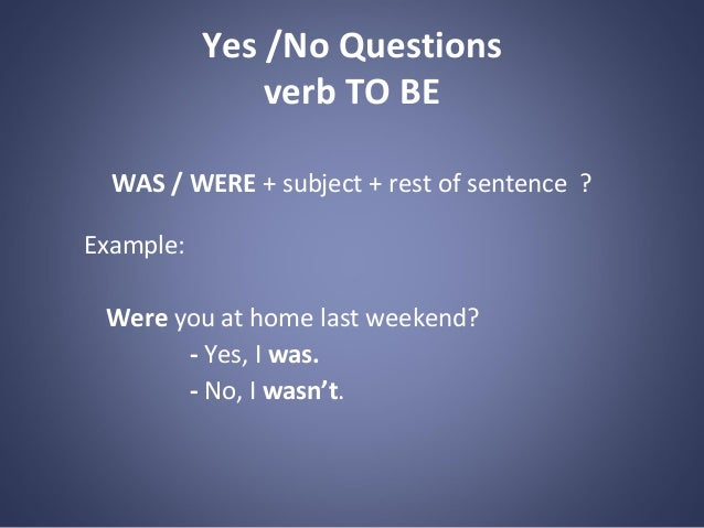 Yes /No Questions verb TO BE WAS / WERE + subject + rest of sentence ? Example: Were you at home last weekend? - Yes, I wa...