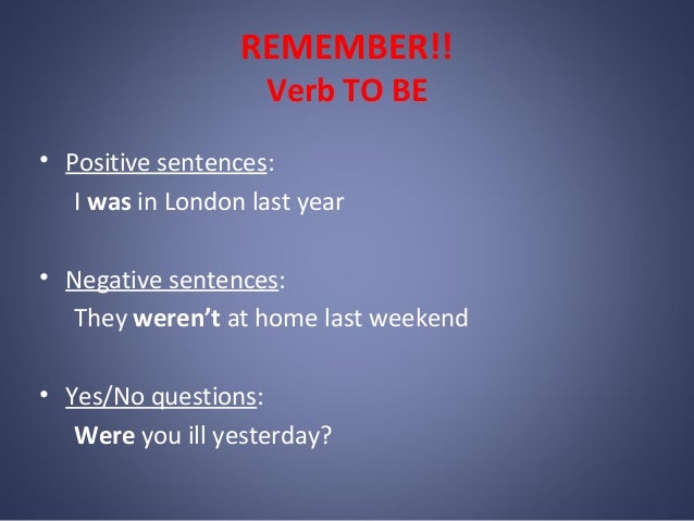 REMEMBER!! Verb TO BE  • Positive sentences: I was in London last year • Negative sentences: They weren't at home last wee...