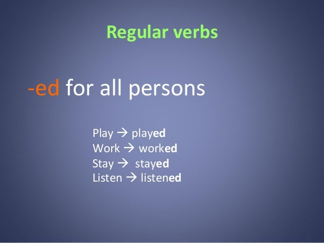 Regular verbs  -ed for all persons Play  played Work  worked Stay  stayed Listen  listened