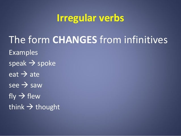 Irregular verbs The form CHANGES from infinitives Examples speak  spoke eat  ate see  saw fly  flew think  thought