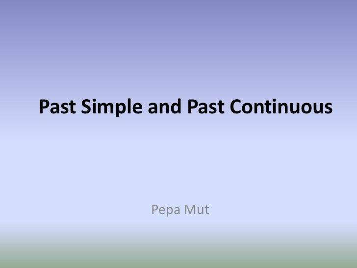 Past Simple and Past Continuous<br />Pepa Mut<br />