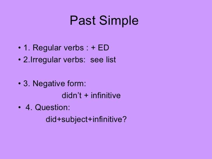 Past Simple• 1. Regular verbs : + ED• 2.Irregular verbs: see list• 3. Negative form:            didn't + infinitive• 4. Qu...