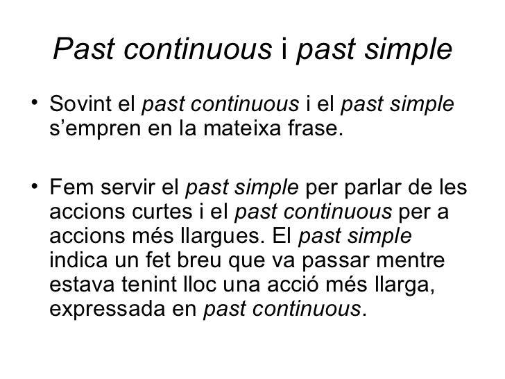 Past continuous  i  past simple <ul><li>Sovint el  past continuous  i el  past simple  s'empren en la mateixa frase. </li>...