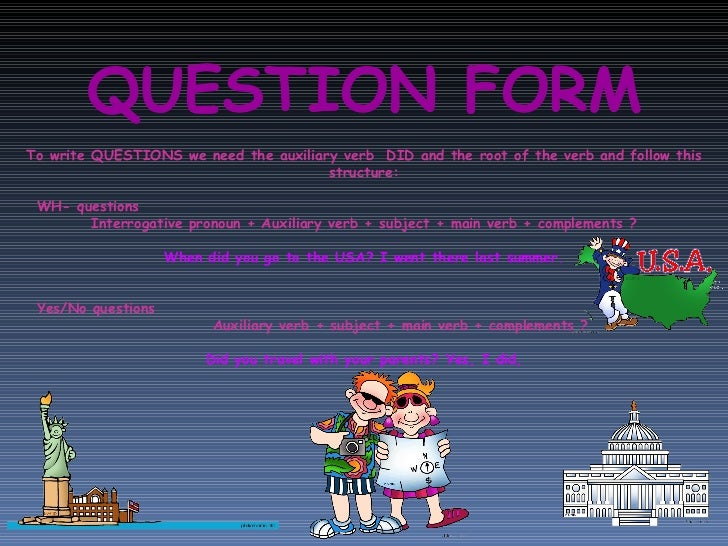 QUESTION FORM To write QUESTIONS we need the auxiliary verb  DID and the root of the verb and follow this structure: WH- q...