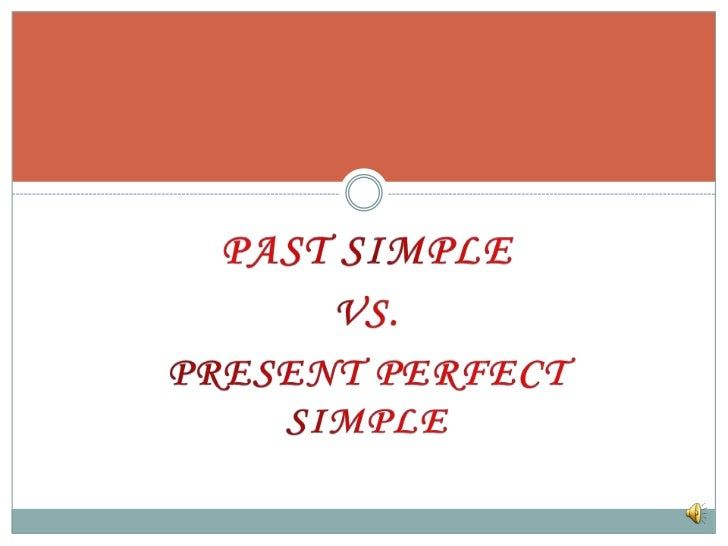 PAST SIMPLE <br />VS. <br />PRESENT PERFECT SIMPLE<br />