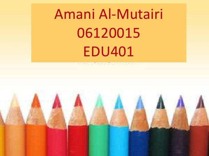 Amani Al-Mutairi<br />06120015<br />EDU401<br />