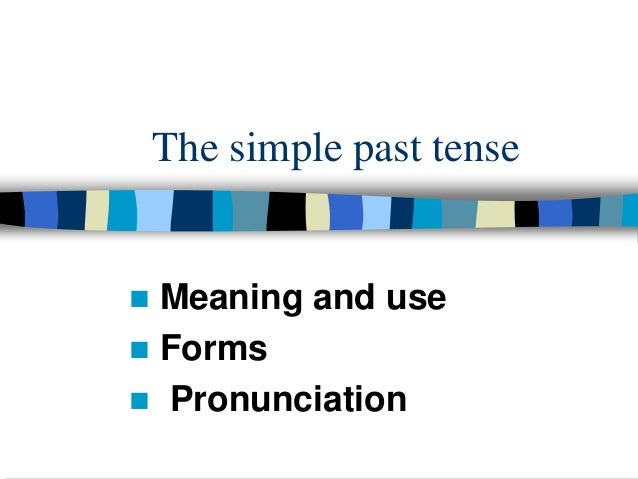 The simple past tense Meaning and use Forms Pronunciation