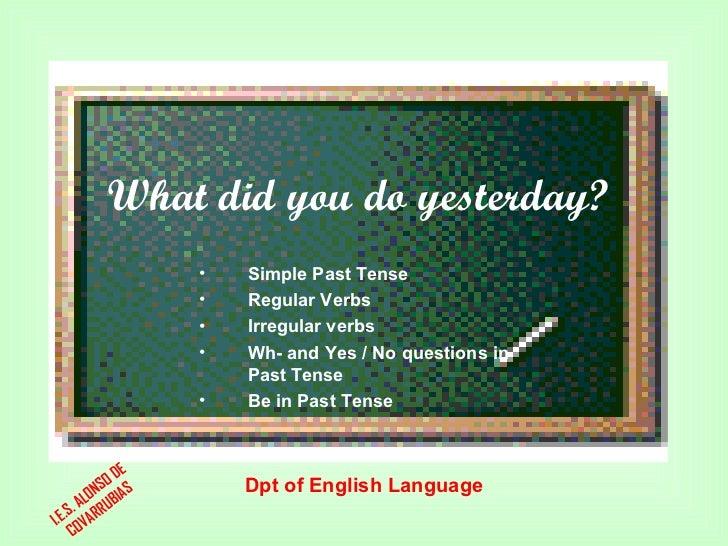What did you do yesterday? Dpt of English Language <ul><li>Simple Past Tense </li></ul><ul><li>Regular Verbs </li></ul><ul...