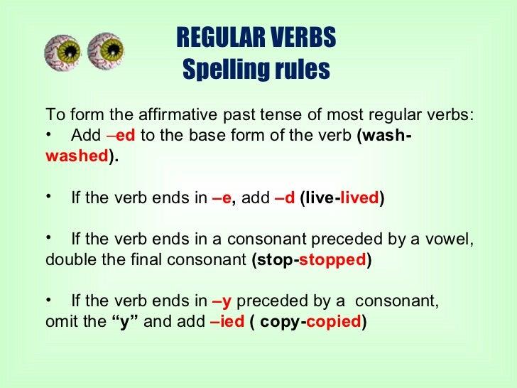 REGULAR VERBS Spelling rules <ul><li>To form the affirmative past tense of most regular verbs: </li></ul><ul><li>Add  – ed...