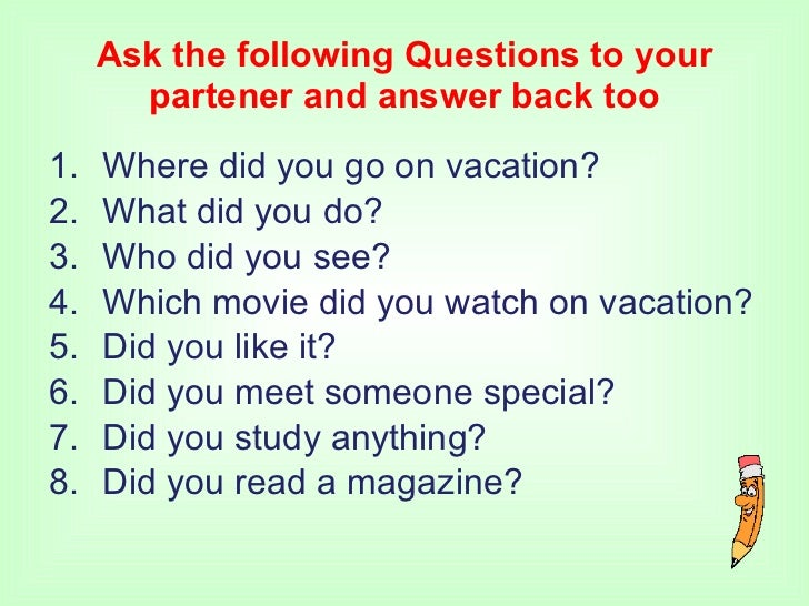 Ask the following Questions to your partener and answer back too <ul><li>Where did you go on vacation? </li></ul><ul><li>W...