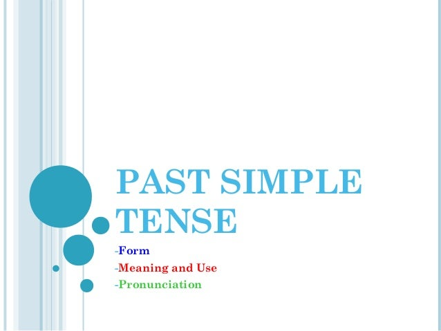 PAST SIMPLE TENSE -Form -Meaning and Use -Pronunciation