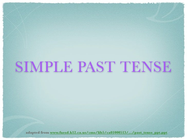 SIMPLE PAST TENSE adapted from www.fuesd.k12.ca.us/cms/lib5/ca01000513/.../past_tense_ppt.ppt